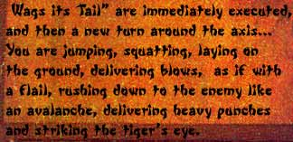 "Wags its Tail"" are immediately executed, and then a new turn around the axis... You are jumping, squatting, laying on the ground, delivering blows, as if with flail, rushing down to the enemy like an avalanche, delivering heavy punches and striking the tiger's eye."